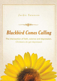 Blackbird Comes Calling: The intersection of faith, science and depression. Christians do get depressed. - eBook  -     By: Jackie Swanson