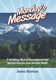 Monday's Message: A Refreshing Word of Encouragement and Spiritual Direction from God Each Week! - eBook  -     By: James Harrison