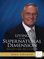 Living in the Supernatural Dimension: Right Choice Now Best Life Forever - eBook  -     By: John Abraham