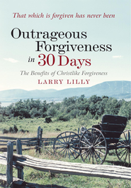 Outrageous Forgiveness in 30 Days: The Benefits of Christlike Forgiveness - eBook  -     By: Larry Lilly