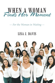 When a Woman Finds Her Moment: For the Woman in Waiting - eBook  -     By: Lisa Davis