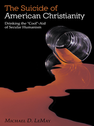 The Suicide of American Christianity: Drinking the Cool-Aid of Secular Humanism - eBook  -     By: Michael LeMay