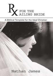 RX for the Ailing Bride: A Biblical Template for the Ideal Christian - eBook  -     By: Nathan James