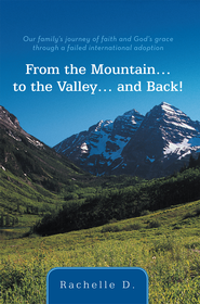 From the Mountain to the Valley and Back!: Our family's journey of faith and God's grace through a failed international adoption - eBook  -     By: Rachelle D.