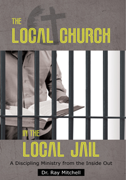 The Local Church in the Local Jail: A Discipling Ministry from the Inside Out - eBook  -     By: Ray Mitchell