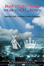 Bear Your Cross & Wear Your Crown: Applying Godly Principles To Life's Challenges - eBook  -     By: Rev. Raja Sekhar Vemuri Ph.D.