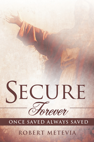 Secure Forever: Once Saved Always Saved - eBook  -     By: Robert Metevia
