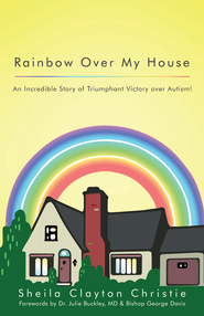 Rainbow Over My House: An Incredible Story of Triumphant Victory over Autism! - eBook  -     By: Sheila Christie