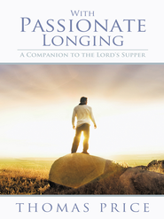 With Passionate Longing: A Companion to the Lord's Supper - eBook  -     By: Thomas Price