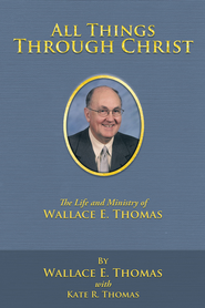 All Things Through Christ: The Life and Ministry of Wallace E. Thomas - eBook  -     By: Wallace Thomas, Kate Thomas