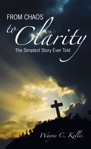From Chaos To Clarity: The Simplest Story Ever Told - eBook  -     By: Wayne Kellis