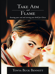 Take Aim and Flame: Focusing your zeal and stirring your thrill for Christ - eBook  -     By: Tonya Bennett