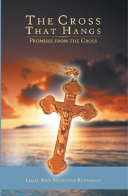 The Cross That Hangs: Promises From The Cross - eBook  -     By: Lillie Ann Scoggins Reynolds