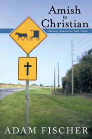 Amish to Christian: Addiction-Conviction-Faith-Power - eBook  -     By: Adam Fischer