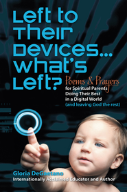 Left to Their Devices...What's Left?: Poems and Prayers for Spiritual Parents Doing Their Best in a Digital World (and leaving God the rest) - eBook  -     By: Gloria DeGaetano