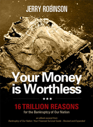 Your Money is Worthless: 16 Trillion Reasons for the Bankruptcy of Our Nation - eBook  -     By: Jerry Robinson