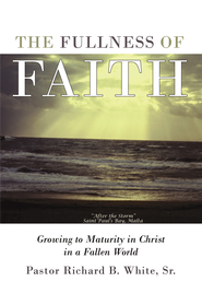 The Fullness of Faith: Growing to Maturity in Christ in a Fallen World - eBook  -     By: Richard White