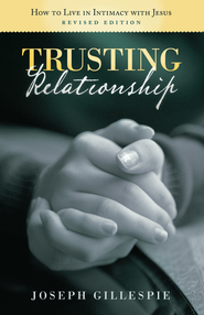 Trusting Relationship: How to Live in Intimacy with Jesus, Revised Edition - eBook  -     By: Joseph Gillespie