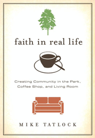 Faith in Real Life: Creating Community in the Park, Coffee Shop, and Living Room - eBook  -     By: Mike Tatlock