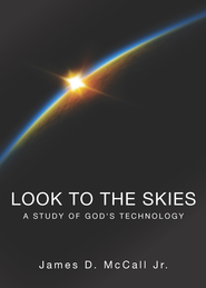 Look to the Skies: A Study of God's Technology - eBook  -     By: James D. McCall Jr.