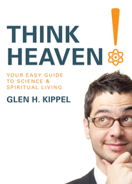 Think Heaven!: Your Easy Guide to Science and Spiritual Living - eBook  -     By: Glen H. Kippel