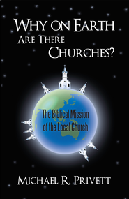 Why on Earth Are There Churches?: The Biblical Mission of the Local Church - eBook  -     By: Michael Privett