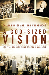 A God-Sized Vision: Revival Stories that Stretch and Stir  -     By: Collin Hansen, John Woodbridge