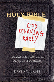 God Behaving Badly: Is the God of the Old Testament Angry, Sexist and Racist? - eBook  -     By: David T. Lamb