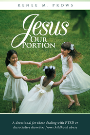 Jesus Our Portion: A devotional for those dealing with PTSD or dissociative disorders from childhood abuse - eBook  -     By: Renee Prows