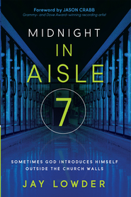Midnight in Aisle Seven: Sometimes God introduces Himself outside of church - eBook  -     By: Jay Lowder