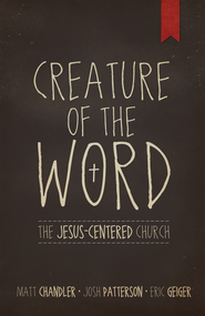 Creature of the Word - eBook  -     By: Matt Chandler, Eric Geiger, Josh Patterson