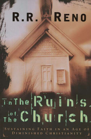 In the Ruins of the Church: Sustaining Faith in an Age of Diminished Christianity - eBook  -     By: R.R. Reno