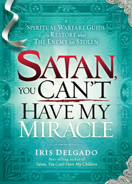 Satan, You Can't Have My Miracle: A spiritual warfare guide to restore what the enemy has stolen - eBook  -     By: Iris Delgado