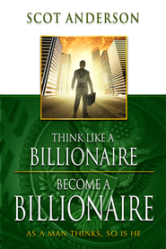 Think Like a Billionaire, Become a Billionaire: As a Man Thinks, So Is He - eBook  -     By: Scot Anderson