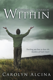 Finding the Warrior Within: Teaching you how to bear the burdens of God's heart - eBook  -     By: Carolyn Alcina