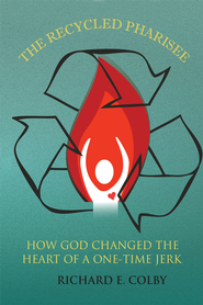 The Recycled Pharisee: How God Changed The Heart of a One-Time Jerk - eBook  -     By: Richard Colby