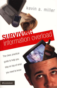 Surviving Information Overload: The Clear, Practical Guide to Help You Stay on Top of What You Need to Know - eBook  -     By: Kevin A. Miller