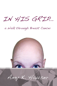 IN HIS GRIP a Walk through Breast Cancer - eBook  -     By: Amy Hauser
