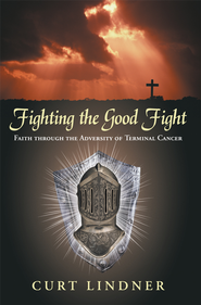 Fighting the Good Fight: Faith through the Adversity of Terminal Cancer - eBook  -     By: Curt Lindner