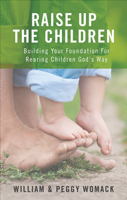 Raise Up the Children: Building Your Foundation For Rearing Children God's Way - eBook  -     By: William Womack, Peggy Womack