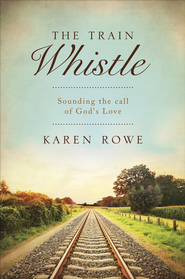 The Train Whistle: Sounding the Call of God's Love - eBook  -     By: Karen Rowe
