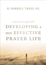 Developing a More Effective Prayer Life: A Practical Approach - eBook  -     By: R. Darrell Trigg P.E.