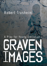 Graven Images: A Play for Young Christians - eBook  -     By: Robert Trusheim