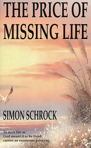 Price of Missing Life, The: To miss life as God meant it to be lived carries an enormous price tag. - eBook  -     By: Simon Schrock
