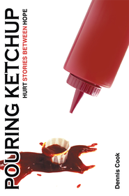Pouring Ketchup: HURT Stories Between HOPE. - eBook  -     By: Dennis Cook