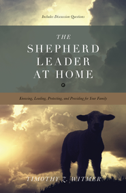 The Shepherd Leader at Home: Knowing, Leading, Protecting, and Providing for Your Family - eBook  -     By: Timothy Z. Witmer