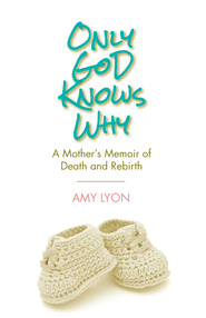 Only God Knows Why: A Mother's Memoir of Death and Rebirth - eBook  -     By: Amy Lyon