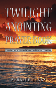Twilight Anointing Prayer Book: Introduction to Spiritual Warfare and Biblical Principles - eBook  -     By: Bernice Gibbs
