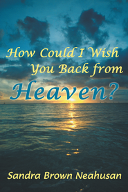How Could I Wish You Back from Heaven? - eBook  -     By: Sandra Neahusan