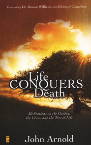 Life Conquers Death: Meditations on the Garden, the Cross, and the Tree of Life - eBook  -     By: John Arnold